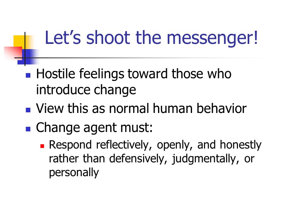 Lets shoot the messenger! Hostile feelings toward those who introduce change View this as normal human behavior Change agent must: Respond reflectivel