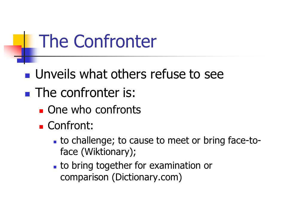 The Confronter Unveils what others refuse to see The confronter is: One who confronts Confront: to challenge; to cause to meet or bring face-to- face