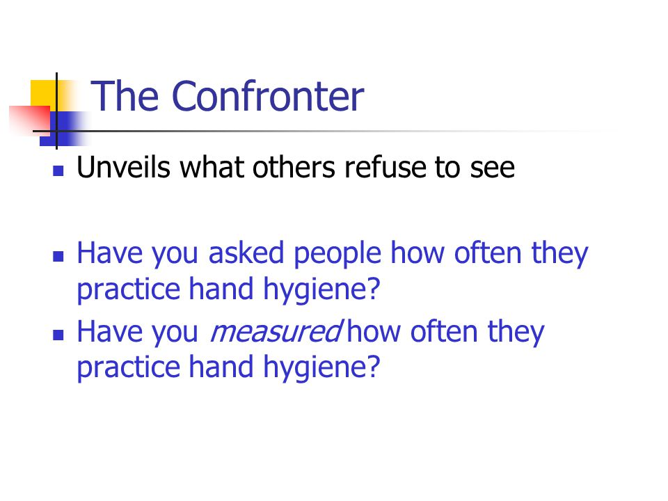 The Confronter Unveils what others refuse to see Have you asked people how often they practice hand hygiene? Have you measured how often they practice