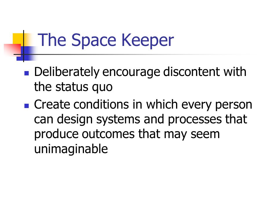 The Space Keeper Deliberately encourage discontent with the status quo Create conditions in which every person can design systems and processes that produce outcomes that may seem unimaginable