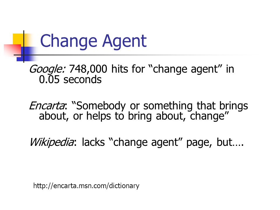 Change Agent Google: 748,000 hits for change agent in 0.05 seconds Encarta: Somebody or something that brings about, or helps to bring about, change Wikipedia: lacks change agent page, but….