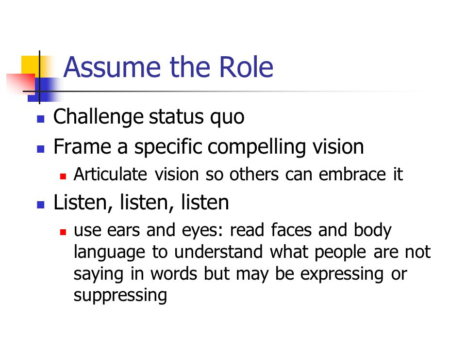 Assume the Role Challenge status quo Frame a specific compelling vision Articulate vision so others can embrace it Listen, listen, listen use ears and eyes: read faces and body language to understand what people are not saying in words but may be expressing or suppressing