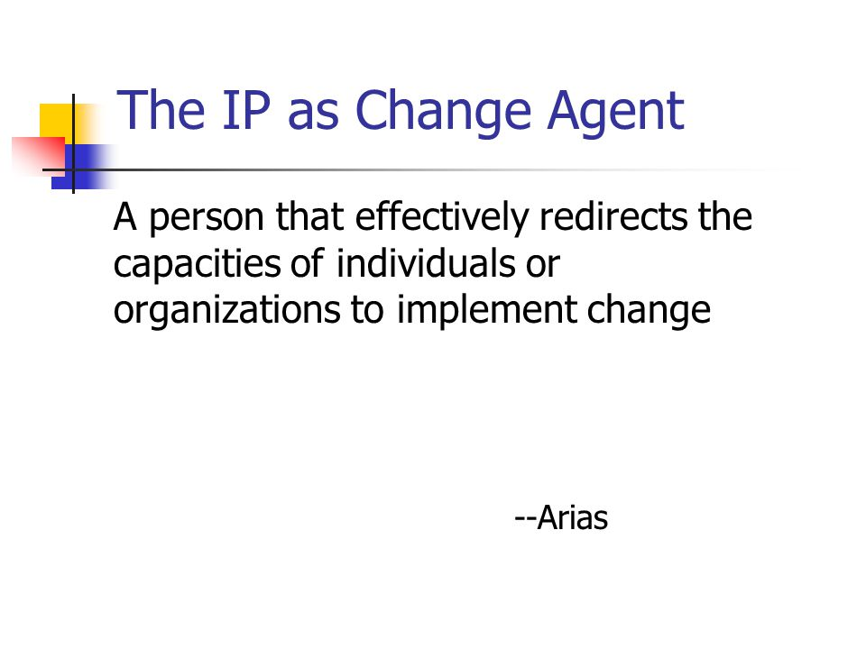 The IP as Change Agent A person that effectively redirects the capacities of individuals or organizations to implement change --Arias