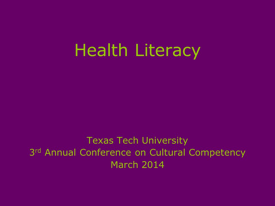 Health Literacy Texas Tech University 3 rd Annual Conference on Cultural Competency March 2014