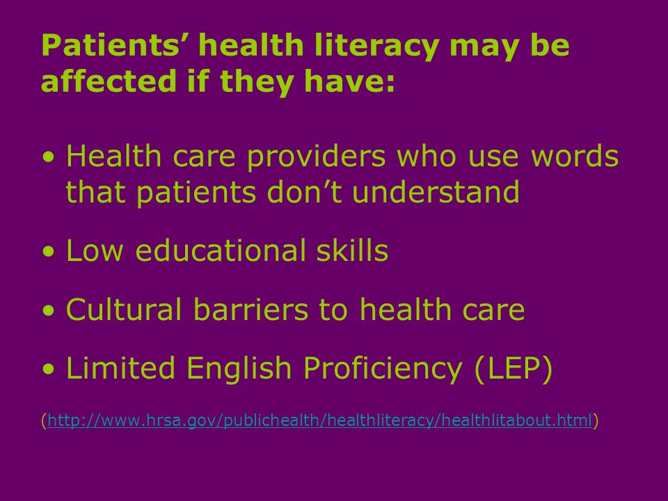 Patients health literacy may be affected if they have: Health care providers who use words that patients dont understand Low educational skills Cultural barriers to health care Limited English Proficiency (LEP) (http://www.hrsa.gov/publichealth/healthliteracy/healthlitabout.html)http://www.hrsa.gov/publichealth/healthliteracy/healthlitabout.html