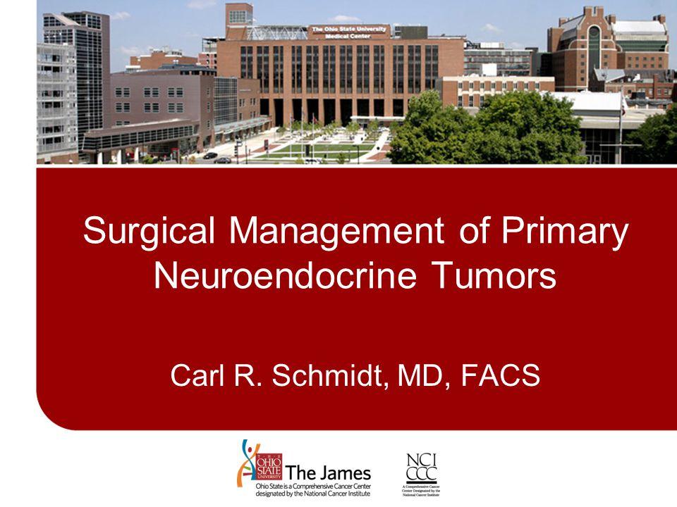 Management of Primary Neuroendocrine Tumors Surgical Management of Primary Neuroendocrine Tumors Carl R. Schmidt, MD, FACS