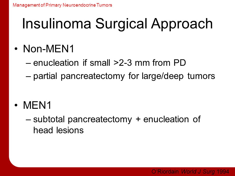 Management of Primary Neuroendocrine Tumors Insulinoma Surgical Approach Non-MEN1 –enucleation if small >2-3 mm from PD –partial pancreatectomy for la