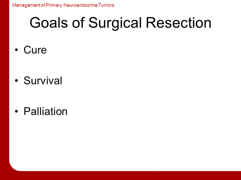 Management of Primary Neuroendocrine Tumors Goals of Surgical Resection Cure Survival Palliation