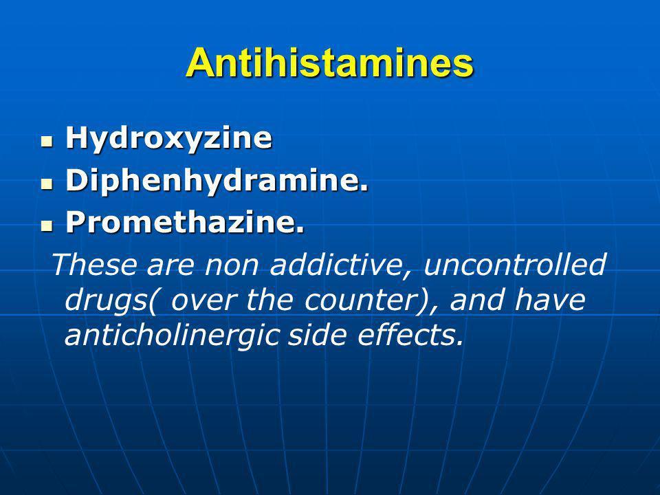 Antihistamines Hydroxyzine Hydroxyzine Diphenhydramine. Diphenhydramine. Promethazine. Promethazine. These are non addictive, uncontrolled drugs( over