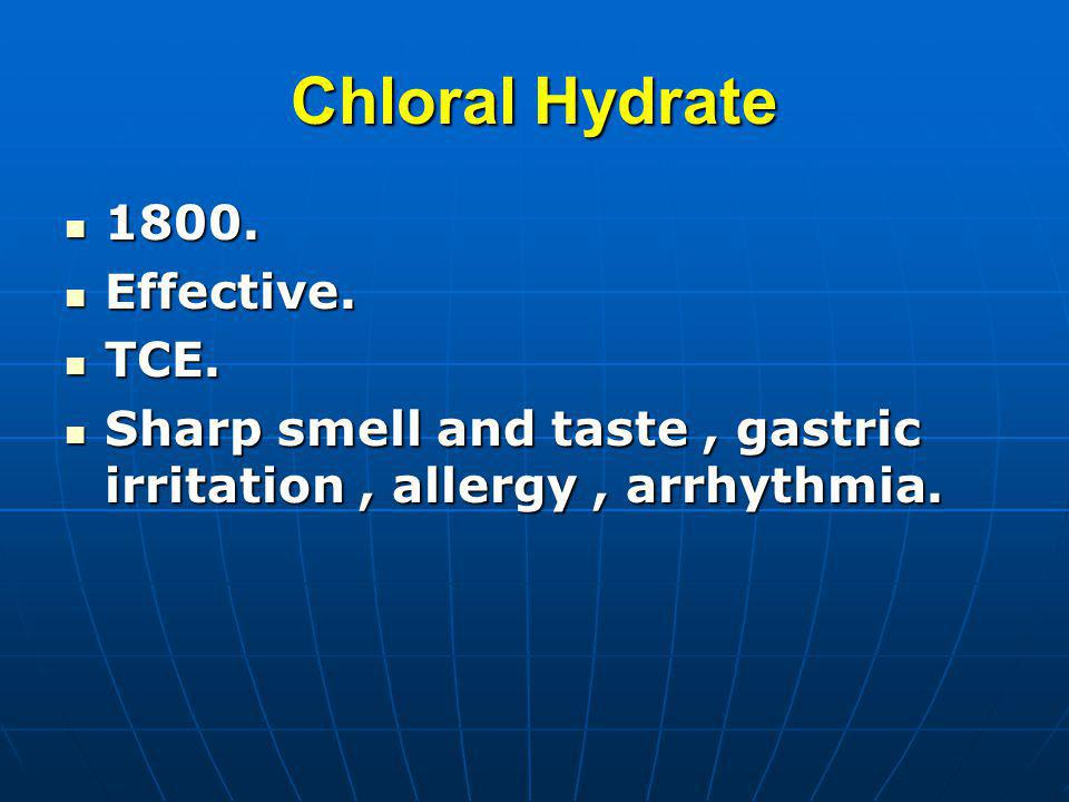 Chloral Hydrate 1800. 1800. Effective. Effective. TCE. TCE. Sharp smell and taste, gastric irritation, allergy, arrhythmia. Sharp smell and taste, gas