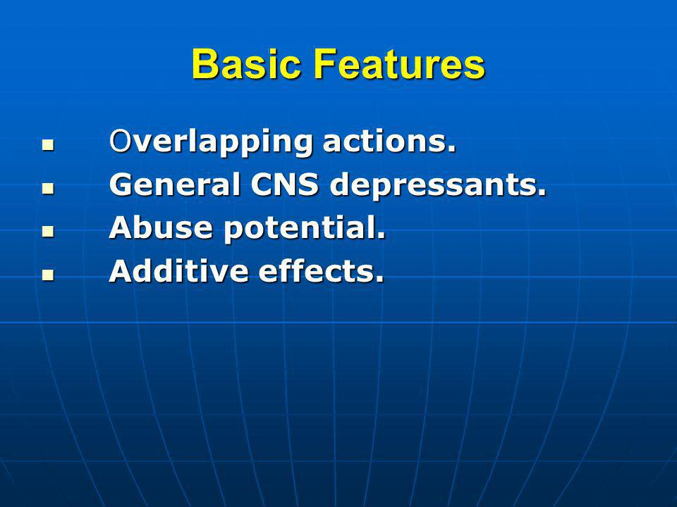 Basic Features Overlapping actions. Overlapping actions. General CNS depressants. General CNS depressants. Abuse potential. Abuse potential. Additive