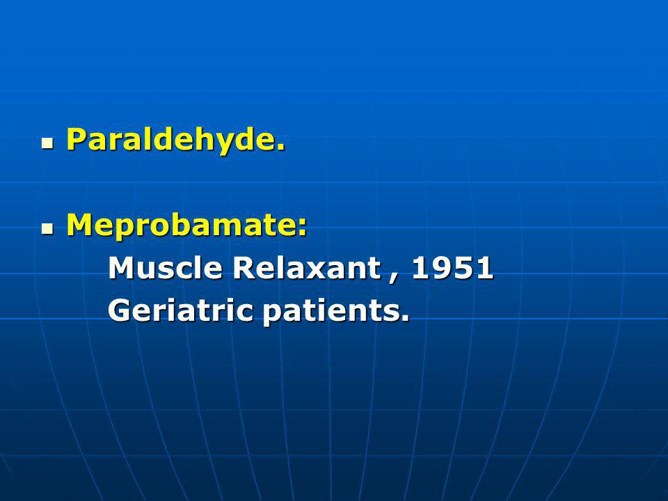 Paraldehyde. Paraldehyde. Meprobamate: Meprobamate: Muscle Relaxant, 1951 Geriatric patients.