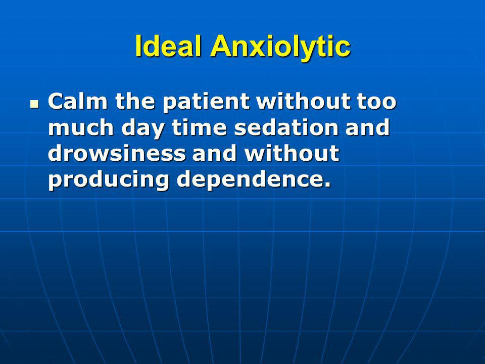 Ideal Anxiolytic Calm the patient without too much day time sedation and drowsiness and without producing dependence.