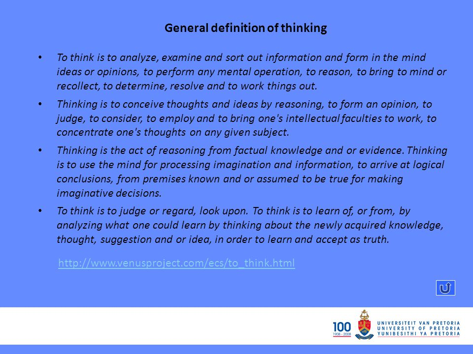 General definition of thinking To think is to analyze, examine and sort out information and form in the mind ideas or opinions, to perform any mental operation, to reason, to bring to mind or recollect, to determine, resolve and to work things out.