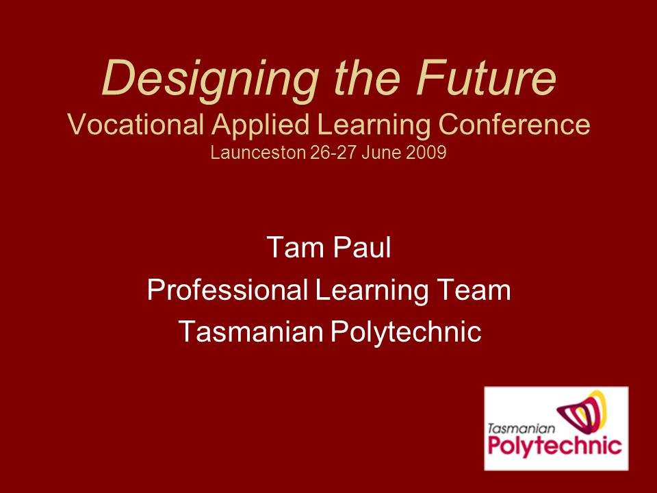 Designing the Future Vocational Applied Learning Conference Launceston 26-27 June 2009 Tam Paul Professional Learning Team Tasmanian Polytechnic