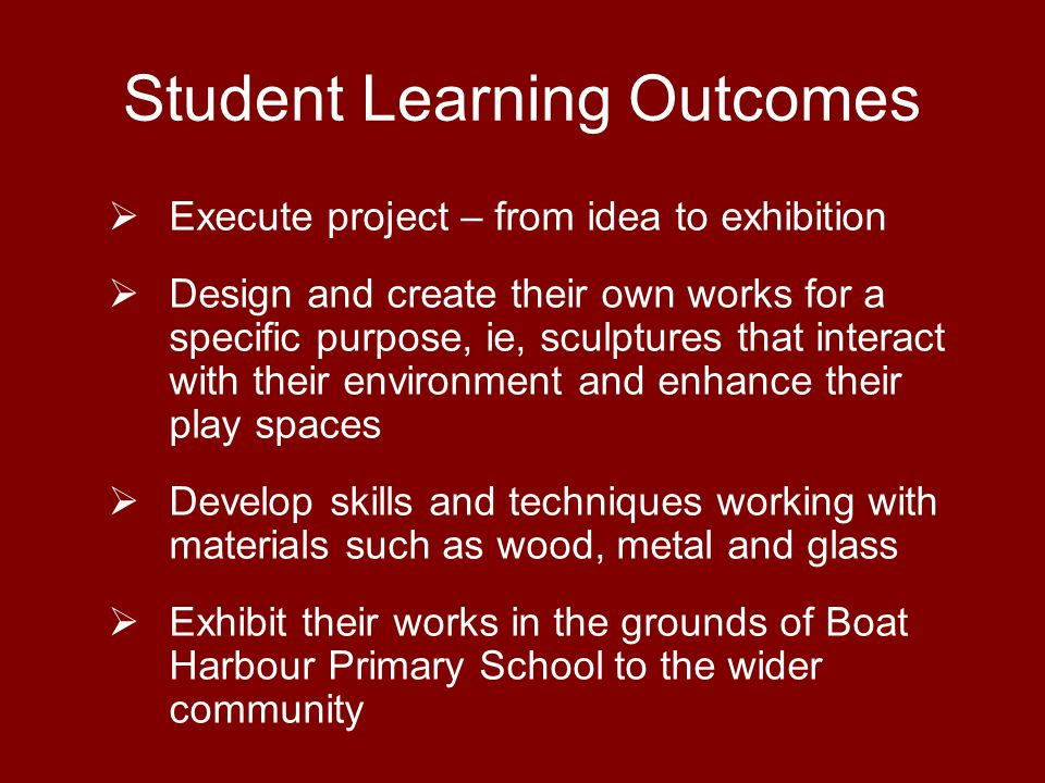 Student Learning Outcomes Execute project – from idea to exhibition Design and create their own works for a specific purpose, ie, sculptures that interact with their environment and enhance their play spaces Develop skills and techniques working with materials such as wood, metal and glass Exhibit their works in the grounds of Boat Harbour Primary School to the wider community