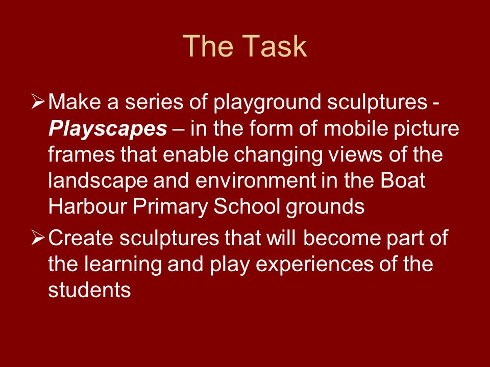 The Task Make a series of playground sculptures - Playscapes – in the form of mobile picture frames that enable changing views of the landscape and environment in the Boat Harbour Primary School grounds Create sculptures that will become part of the learning and play experiences of the students