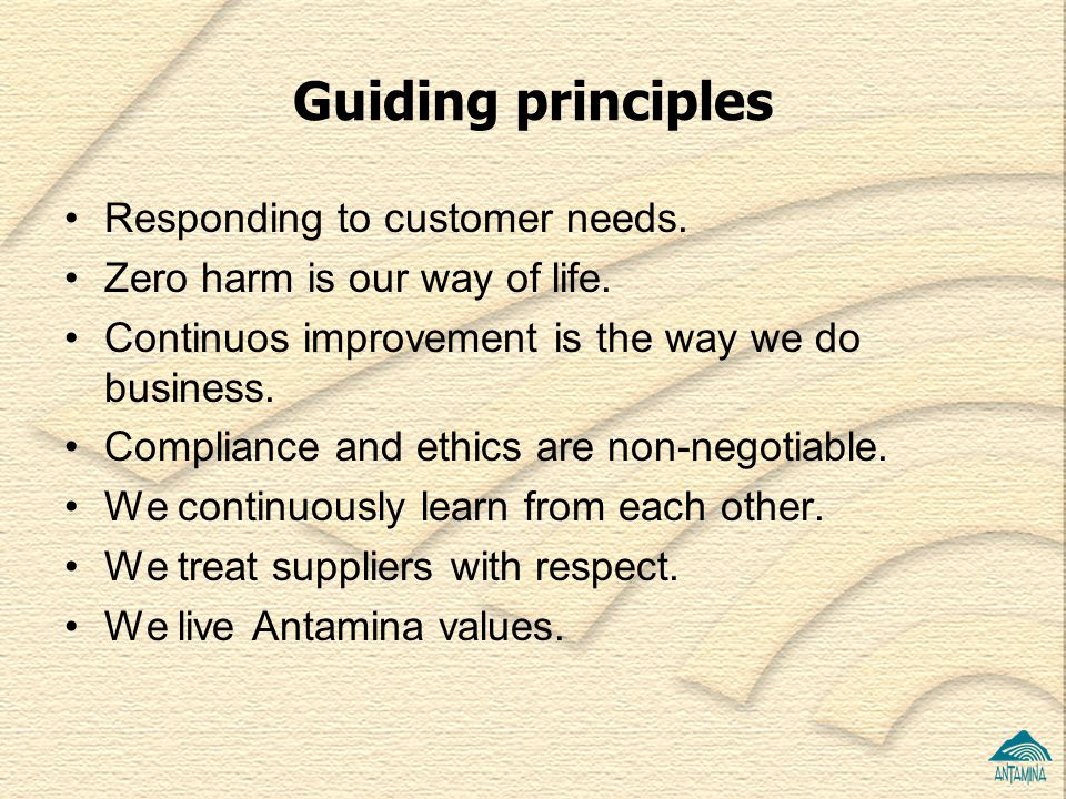 Guiding principles Responding to customer needs. Zero harm is our way of life. Continuos improvement is the way we do business. Compliance and ethics