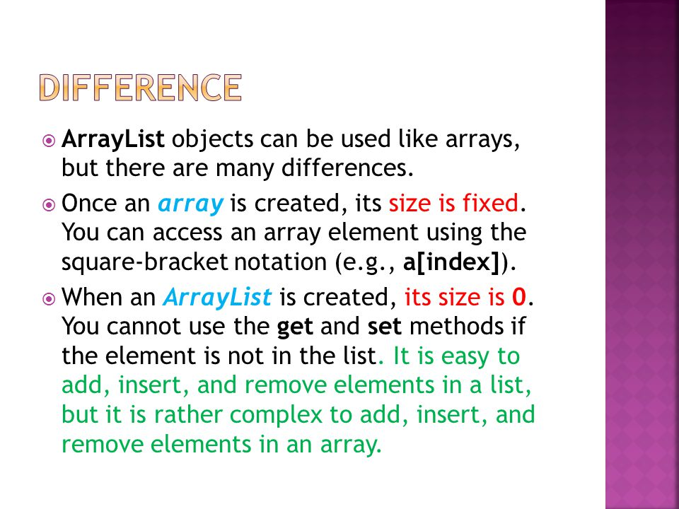 ArrayList objects can be used like arrays, but there are many differences.