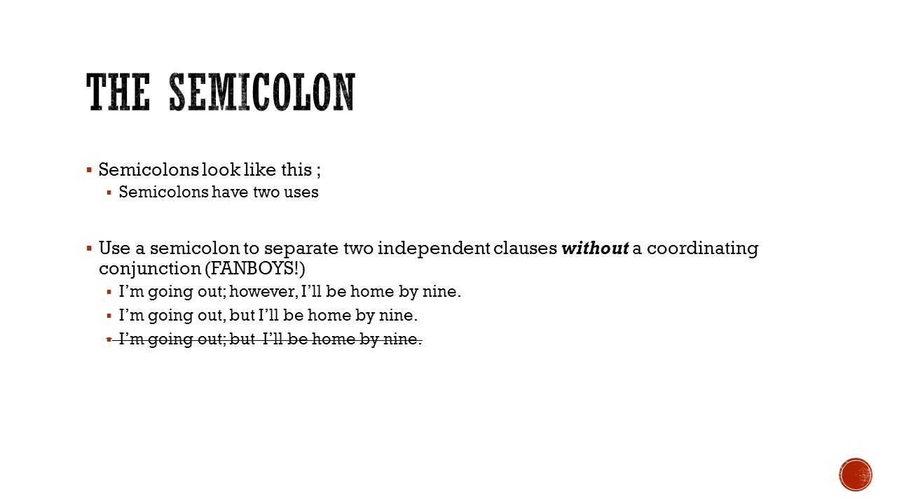 Semicolons look like this ; Semicolons have two uses Use a semicolon to separate two independent clauses without a coordinating conjunction (FANBOYS!) Im going out; however, Ill be home by nine.