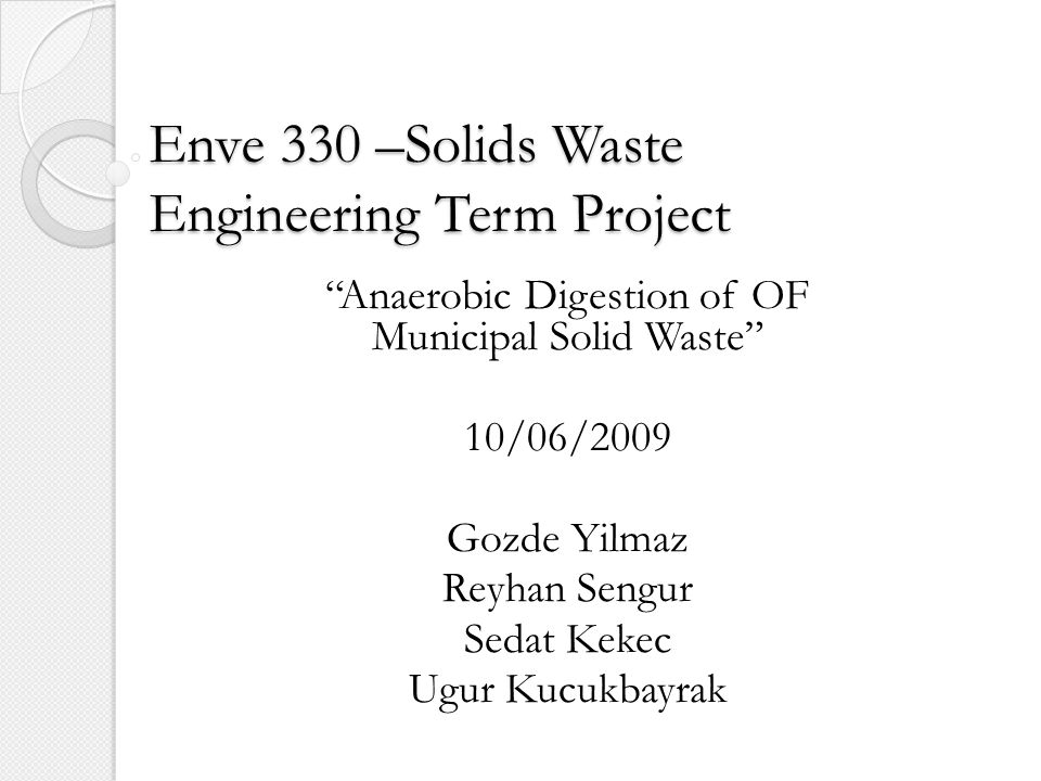 Enve 330 –Solids Waste Engineering Term Project Anaerobic Digestion of OF Municipal Solid Waste 10/06/2009 Gozde Yilmaz Reyhan Sengur Sedat Kekec Ugur Kucukbayrak