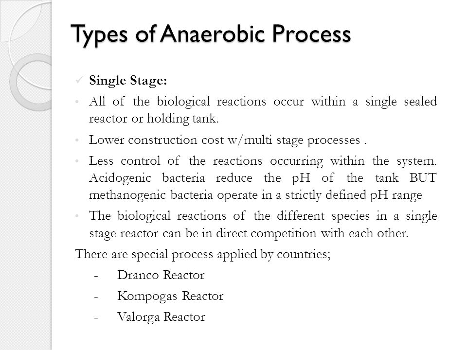 Types of Anaerobic Process Single Stage: All of the biological reactions occur within a single sealed reactor or holding tank.