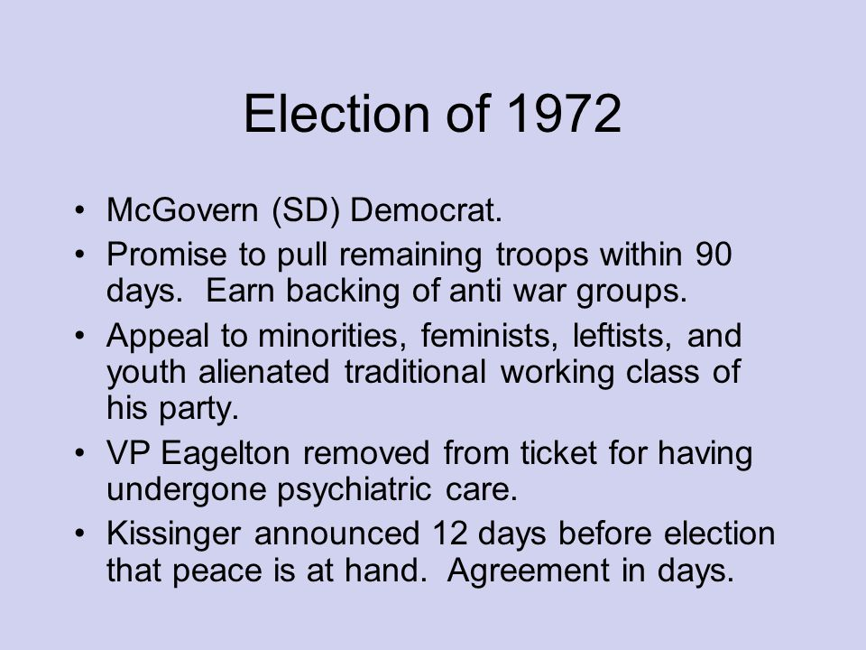 Election of 1972 McGovern (SD) Democrat. Promise to pull remaining troops within 90 days.
