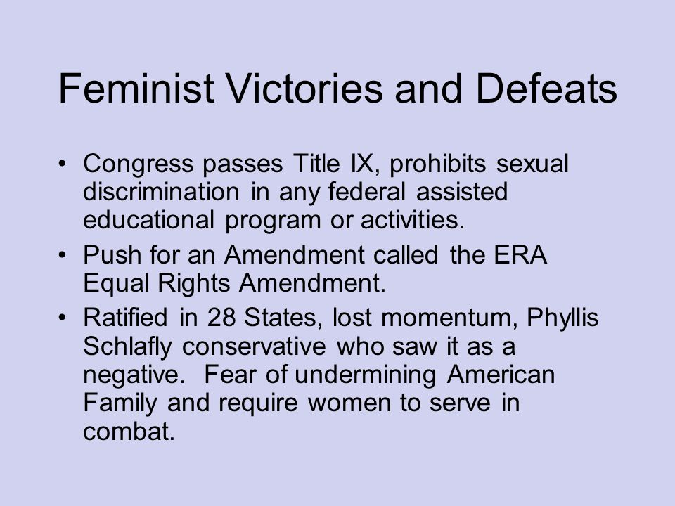 Feminist Victories and Defeats Congress passes Title IX, prohibits sexual discrimination in any federal assisted educational program or activities.
