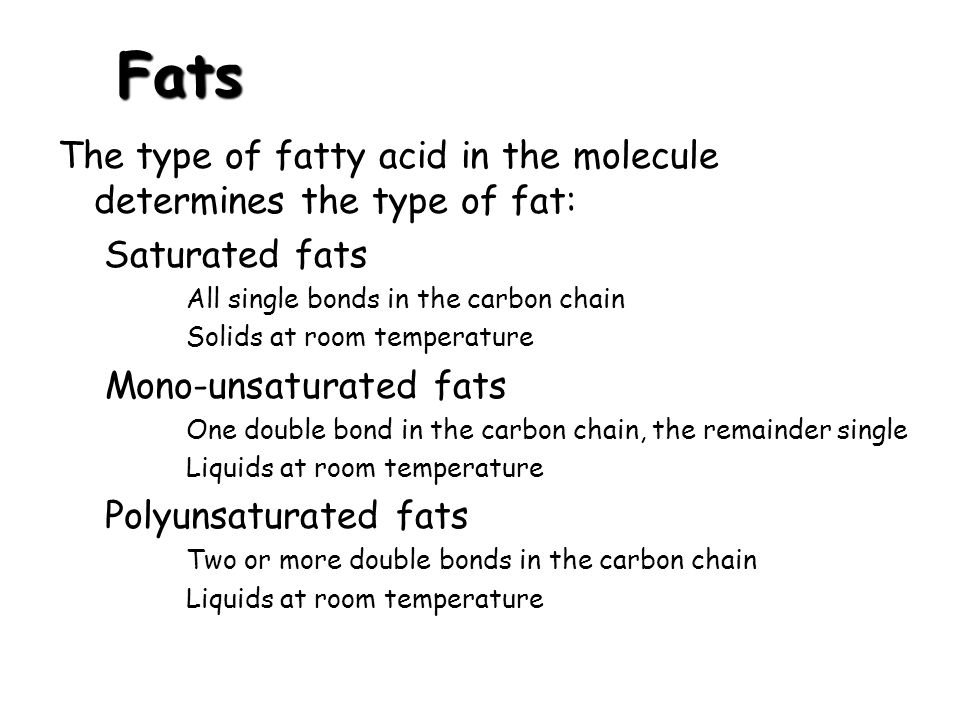 Fats The type of fatty acid in the molecule determines the type of fat: Saturated fats All single bonds in the carbon chain Solids at room temperature