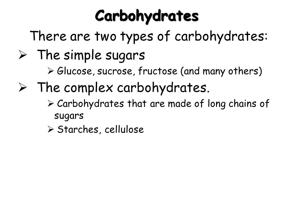 Carbohydrates There are two types of carbohydrates: The simple sugars Glucose, sucrose, fructose (and many others) The complex carbohydrates. Carbohyd