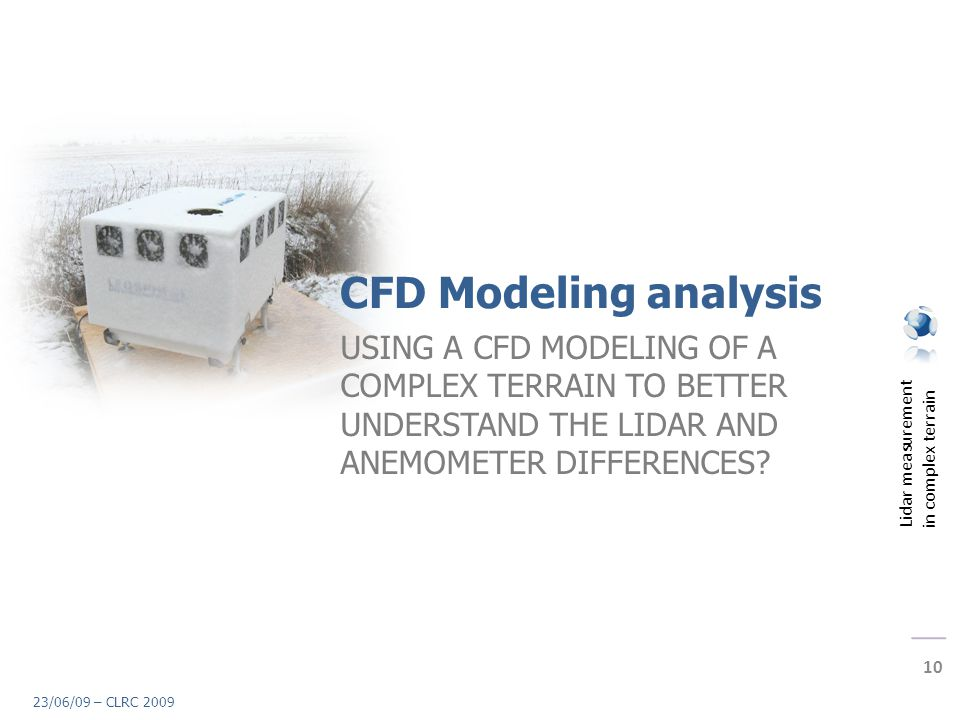 Lidar measurement in complex terrain 10 23/06/09 – CLRC 2009 CFD Modeling analysis USING A CFD MODELING OF A COMPLEX TERRAIN TO BETTER UNDERSTAND THE LIDAR AND ANEMOMETER DIFFERENCES