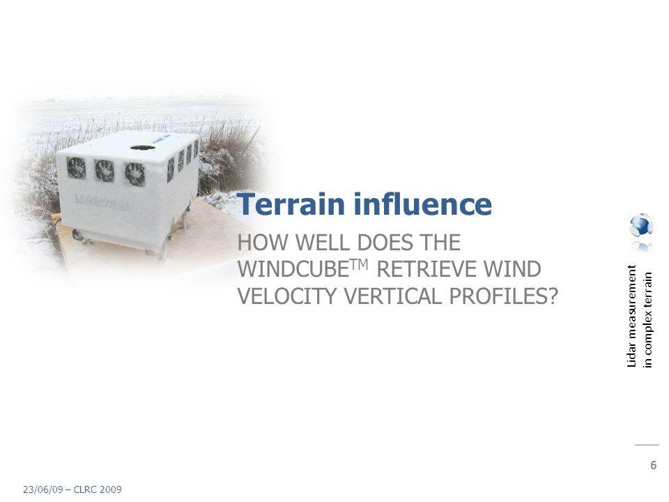 Lidar measurement in complex terrain 6 23/06/09 – CLRC 2009 Terrain influence HOW WELL DOES THE WINDCUBE TM RETRIEVE WIND VELOCITY VERTICAL PROFILES?