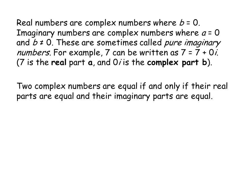 Real numbers are complex numbers where b = 0. Imaginary numbers are complex numbers where a = 0 and b 0. These are sometimes called pure imaginary num