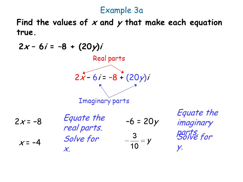 Example 3a Find the values of x and y that make each equation true. Equate the real parts. 2x – 6i = –8 + (20y)i Real parts Imaginary parts 2x = –8 So