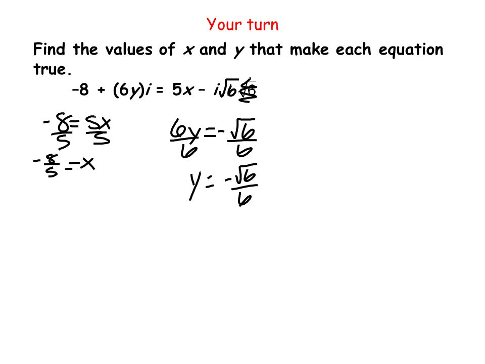 Your turn Find the values of x and y that make each equation true. –8 + (6y)i = 5x – i