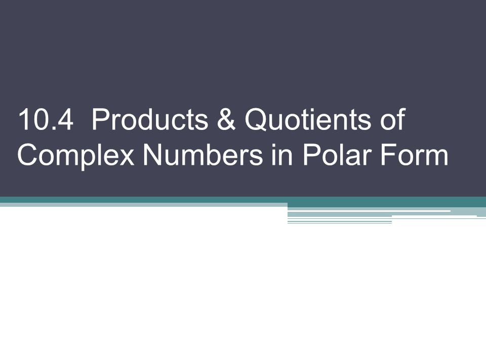 10.4 Products & Quotients of Complex Numbers in Polar Form