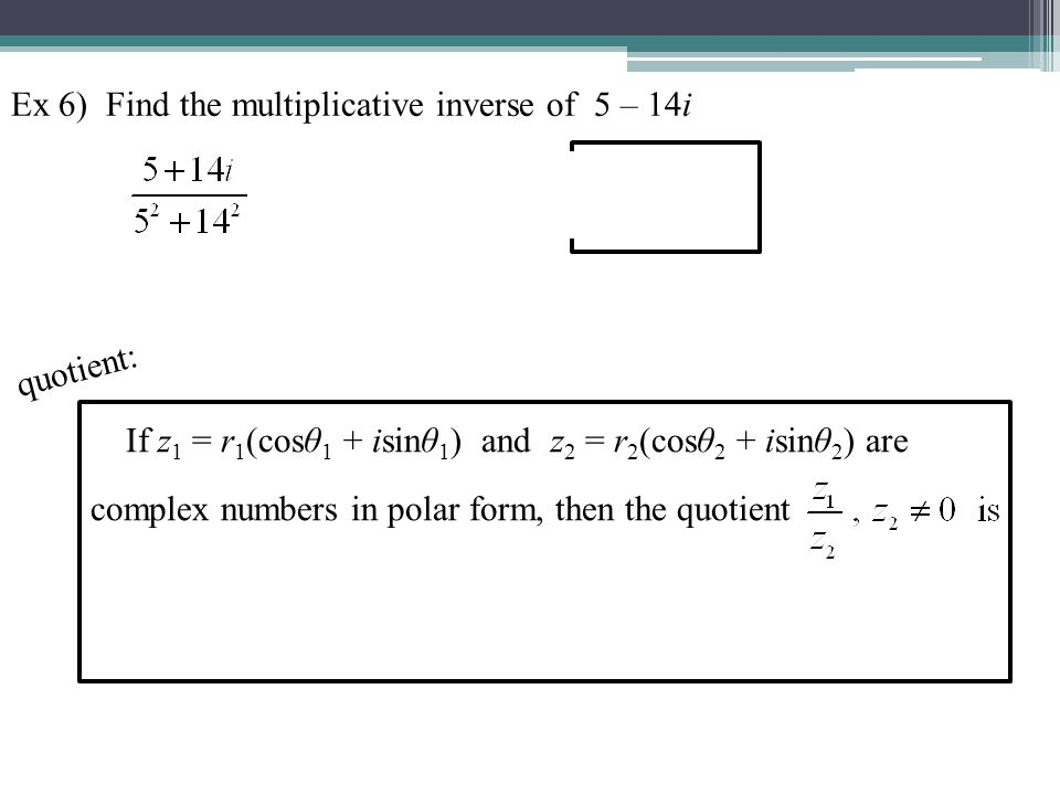 Ex 6) Find the multiplicative inverse of 5 – 14i If z 1 = r 1 (cosθ 1 + isinθ 1 ) and z 2 = r 2 (cosθ 2 + isinθ 2 ) are complex numbers in polar form,