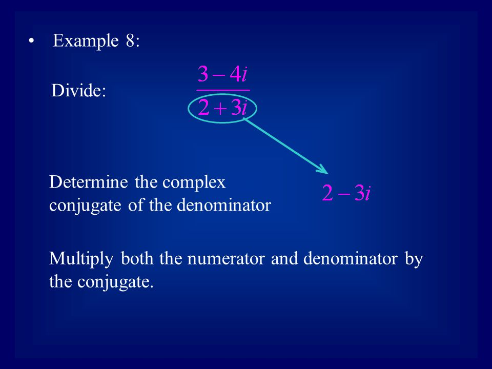 Example 8: Divide: Determine the complex conjugate of the denominator Multiply both the numerator and denominator by the conjugate.