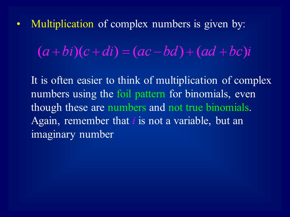 Multiplication of complex numbers is given by: It is often easier to think of multiplication of complex numbers using the foil pattern for binomials, even though these are numbers and not true binomials.