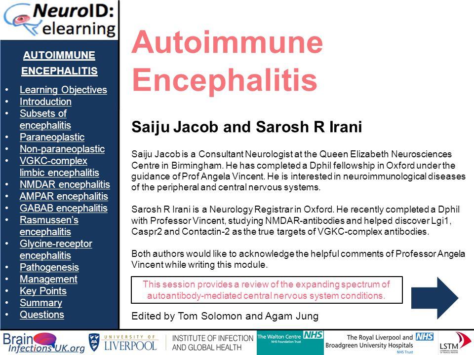 AUTOIMMUNE ENCEPHALITIS Learning Objectives Introduction Subsets of encephalitisSubsets of encephalitis Paraneoplastic Non-paraneoplastic VGKC-complex limbic encephalitisVGKC-complex limbic encephalitis NMDAR encephalitis AMPAR encephalitis GABAB encephalitis Rasmussens encephalitisRasmussens encephalitis Glycine-receptor encephalitisGlycine-receptor encephalitis Pathogenesis Management Key Points Summary Questions Autoimmune Encephalitis Saiju Jacob and Sarosh R Irani Saiju Jacob is a Consultant Neurologist at the Queen Elizabeth Neurosciences Centre in Birmingham.