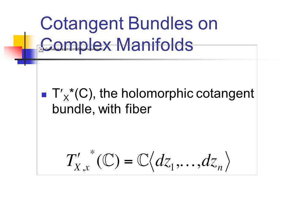 Cotangent Bundles on Complex Manifolds T X *(C), the holomorphic cotangent bundle, with fiber