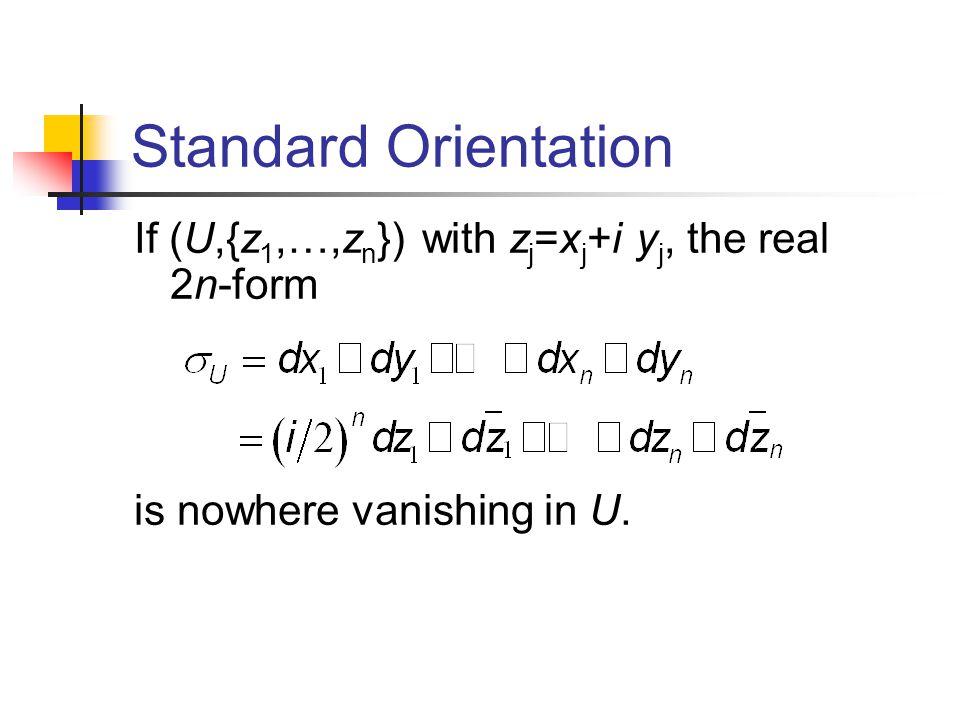 Standard Orientation If (U,{z 1,…,z n }) with z j =x j +i y j, the real 2n-form is nowhere vanishing in U.