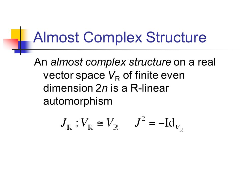 Almost Complex Structure An almost complex structure on a real vector space V R of finite even dimension 2n is a R-linear automorphism