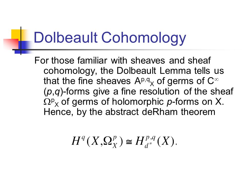 Dolbeault Cohomology For those familiar with sheaves and sheaf cohomology, the Dolbeault Lemma tells us that the fine sheaves A p,q X of germs of C (p,q)-forms give a fine resolution of the sheaf p X of germs of holomorphic p-forms on X.