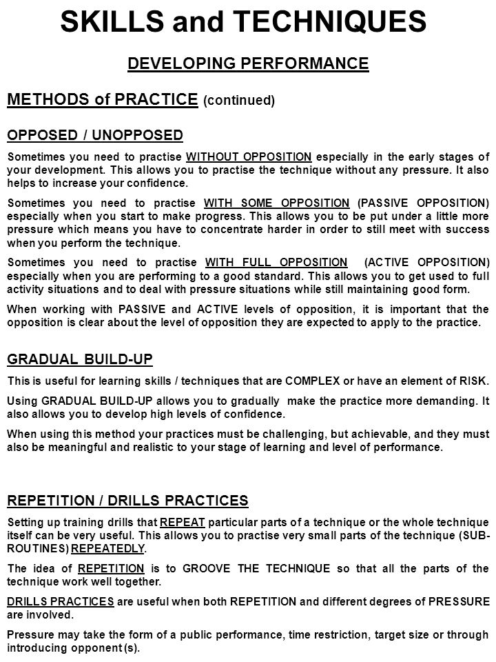 SKILLS and TECHNIQUES DEVELOPING PERFORMANCE METHODS of PRACTICE (continued) OPPOSED / UNOPPOSED Sometimes you need to practise WITHOUT OPPOSITION esp