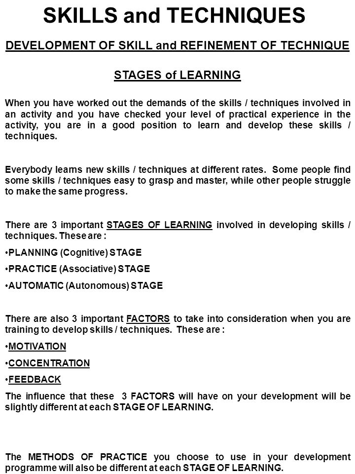 SKILLS and TECHNIQUES DEVELOPMENT OF SKILL and REFINEMENT OF TECHNIQUE STAGES of LEARNING When you have worked out the demands of the skills / techniq