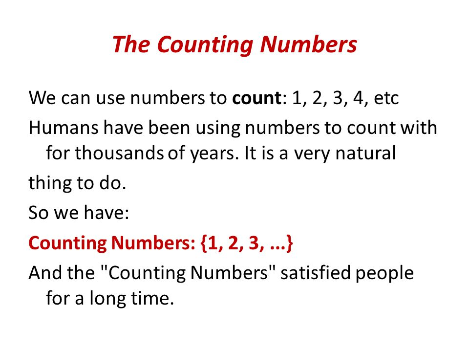 The Counting Numbers We can use numbers to count: 1, 2, 3, 4, etc Humans have been using numbers to count with for thousands of years.