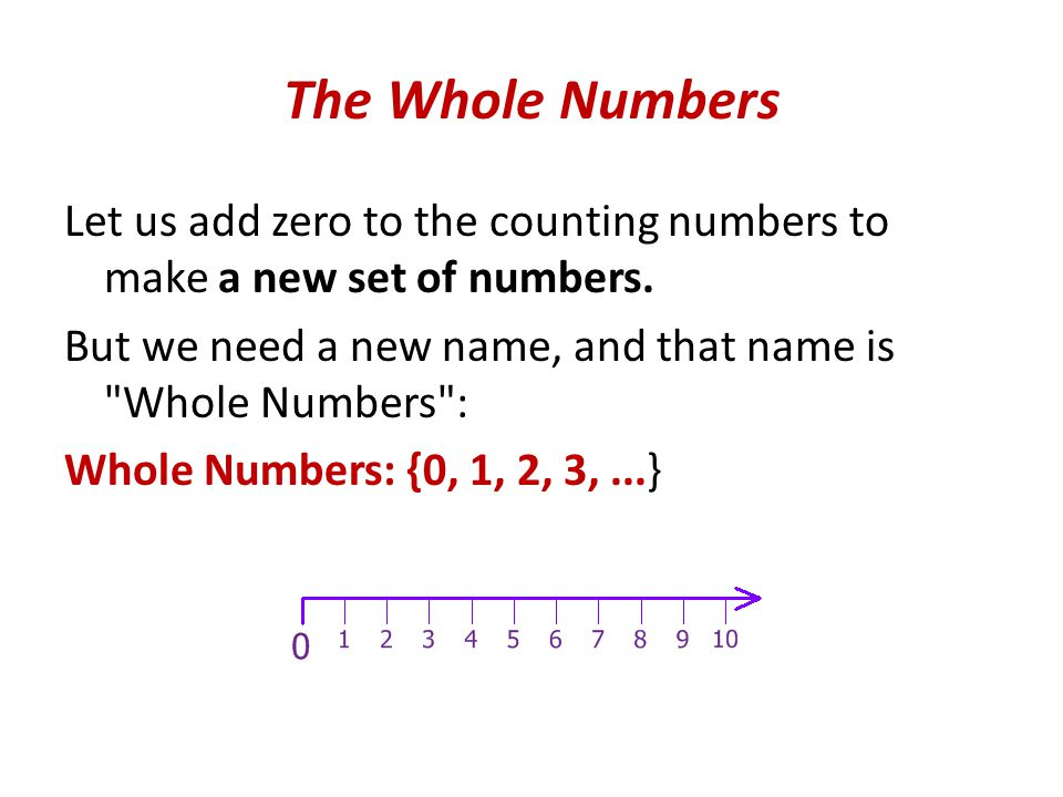 The Whole Numbers Let us add zero to the counting numbers to make a new set of numbers.