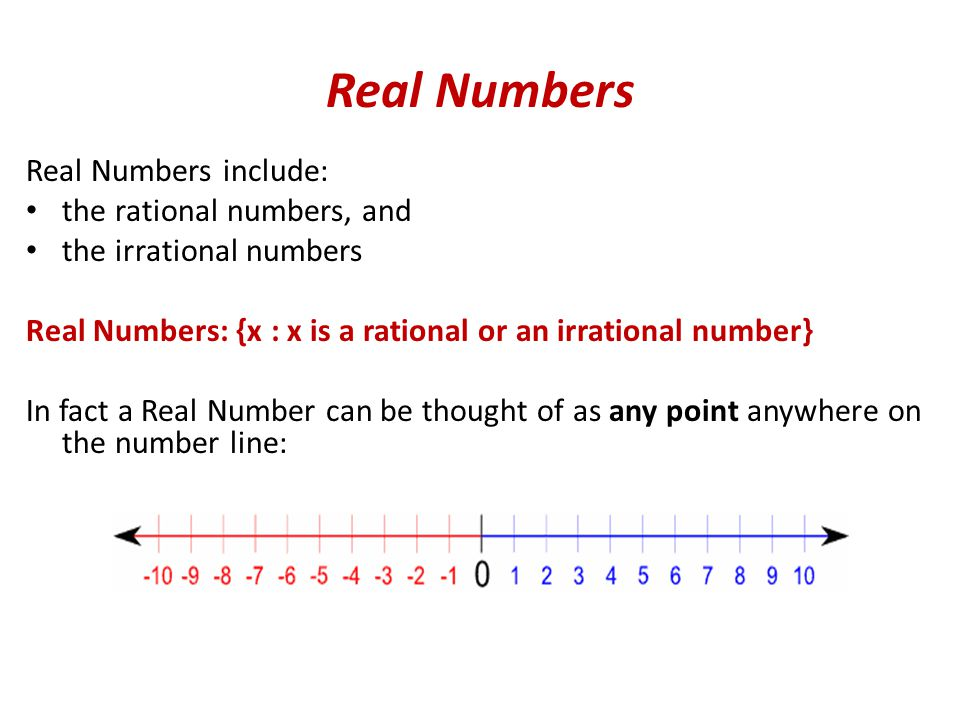 Real Numbers Real Numbers include: the rational numbers, and the irrational numbers Real Numbers: {x : x is a rational or an irrational number} In fact a Real Number can be thought of as any point anywhere on the number line: