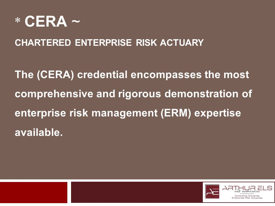 * CERA ~ CHARTERED ENTERPRISE RISK ACTUARY The (CERA) credential encompasses the most comprehensive and rigorous demonstration of enterprise risk management (ERM) expertise available.